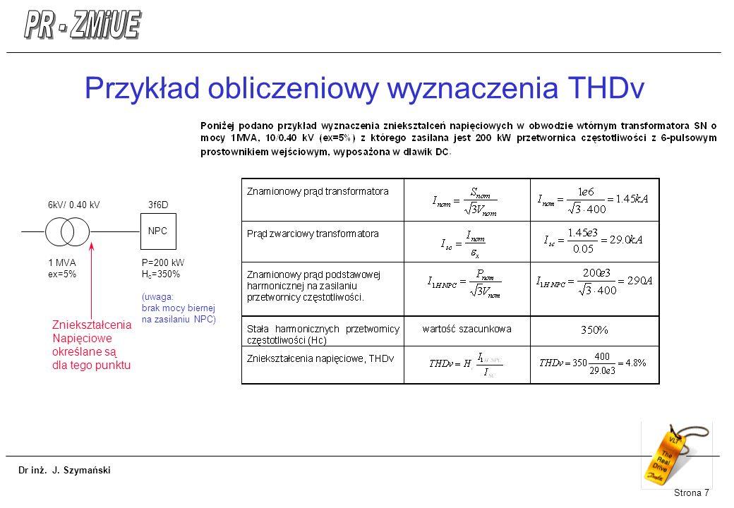 Dr inż. J. Szymański Strona 7 Przykład obliczeniowy wyznaczenia THDv 6kV/ 0.40 kV 1 MVA ex=5% 3f6D P=200 kW H c =350% (uwaga: brak mocy biernej na zas