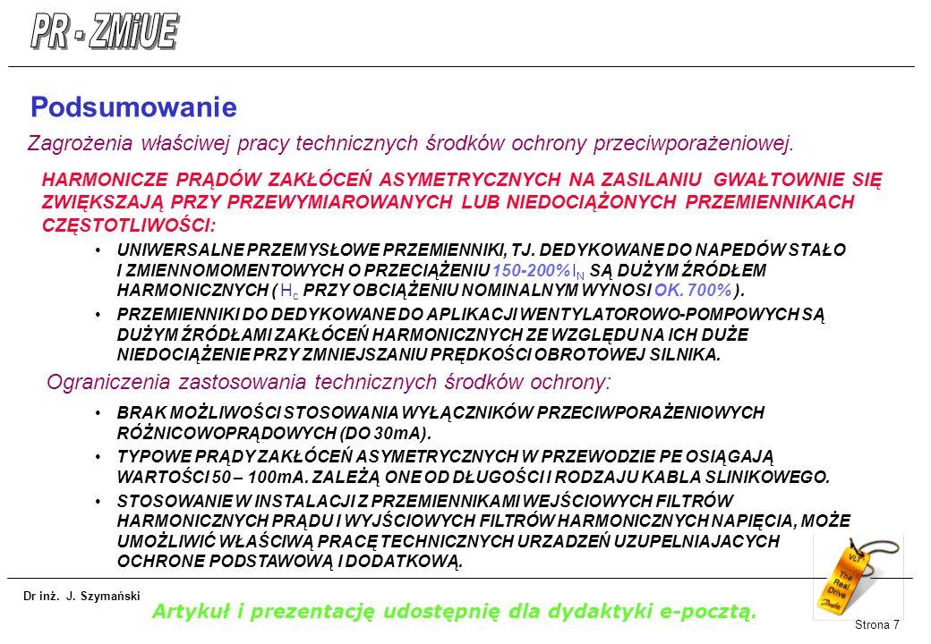 Dr inż. J. Szymański Strona 7 Podsumowanie HARMONICZE PRĄDÓW ZAKŁÓCEŃ ASYMETRYCZNYCH NA ZASILANIU GWAŁTOWNIE SIĘ ZWIĘKSZAJĄ PRZY PRZEWYMIAROWANYCH LUB