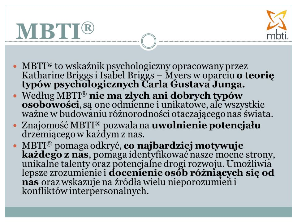 MBTI ® MBTI ® to wskaźnik psychologiczny opracowany przez Katharine Briggs i Isabel Briggs – Myers w oparciu o teorię typów psychologicznych Carla Gus