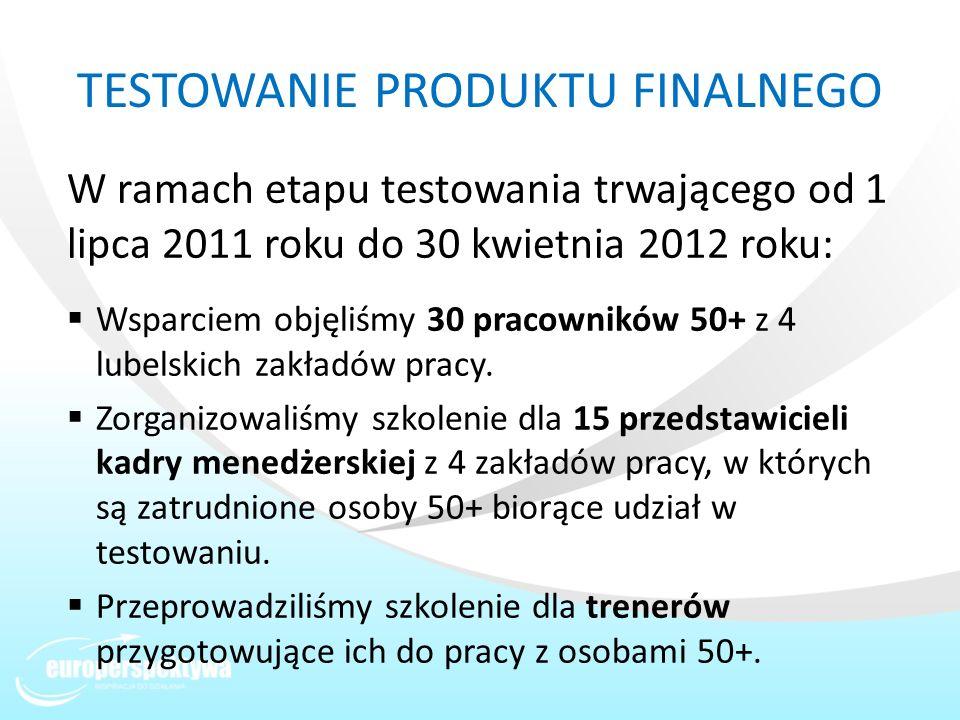 TESTOWANIE PRODUKTU FINALNEGO W ramach etapu testowania trwającego od 1 lipca 2011 roku do 30 kwietnia 2012 roku: Wsparciem objęliśmy 30 pracowników 5