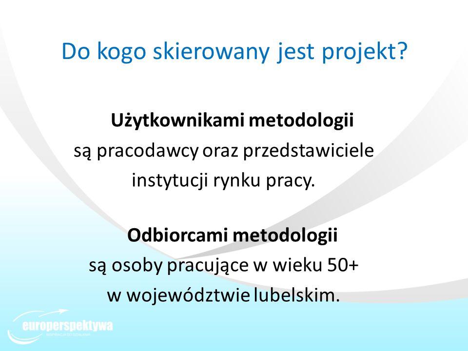 Do kogo skierowany jest projekt? Użytkownikami metodologii są pracodawcy oraz przedstawiciele instytucji rynku pracy. Odbiorcami metodologii są osoby