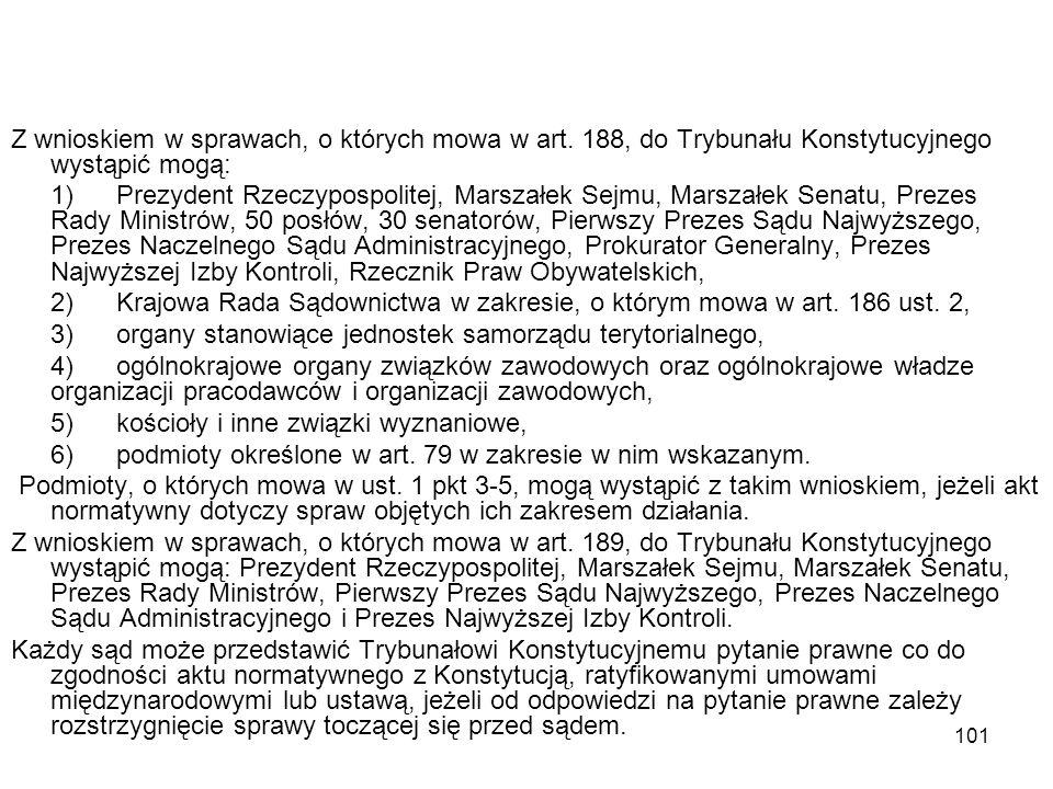 101 Z wnioskiem w sprawach, o których mowa w art. 188, do Trybunału Konstytucyjnego wystąpić mogą: 1)Prezydent Rzeczypospolitej, Marszałek Sejmu, Mars