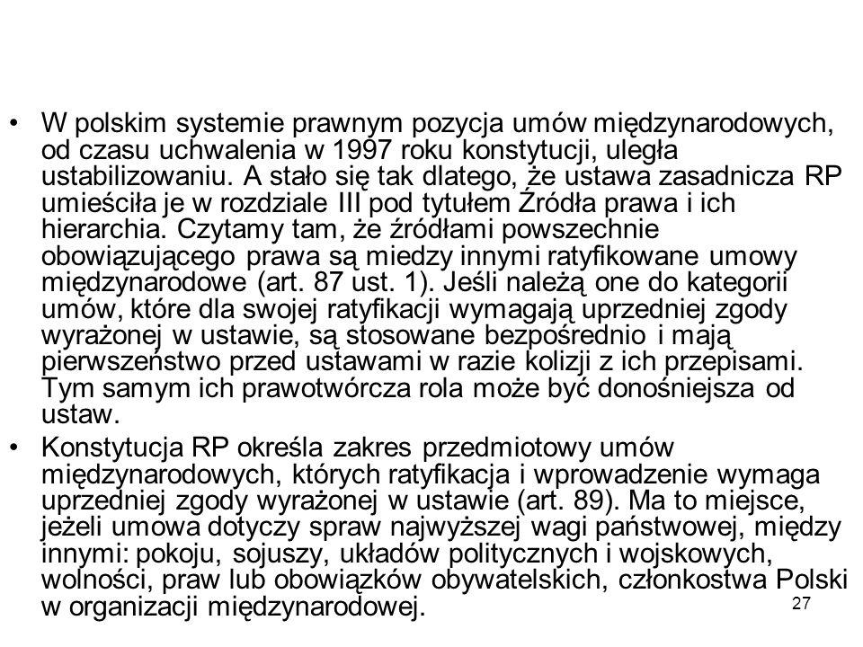 27 W polskim systemie prawnym pozycja umów międzynarodowych, od czasu uchwalenia w 1997 roku konstytucji, uległa ustabilizowaniu. A stało się tak dlat