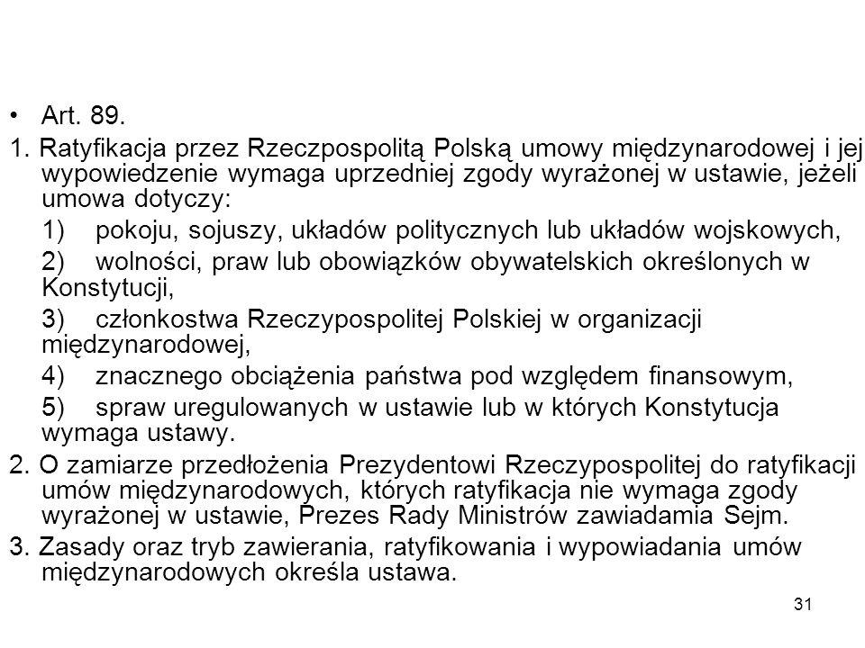 31 Art. 89. 1. Ratyfikacja przez Rzeczpospolitą Polską umowy międzynarodowej i jej wypowiedzenie wymaga uprzedniej zgody wyrażonej w ustawie, jeżeli u