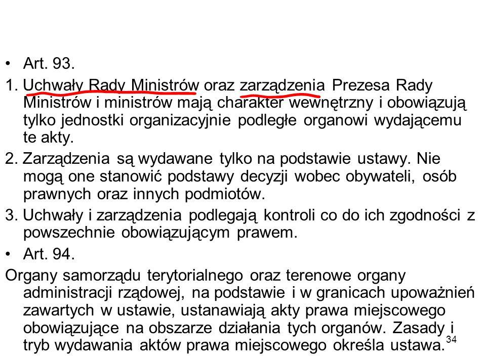 34 Art. 93. 1. Uchwały Rady Ministrów oraz zarządzenia Prezesa Rady Ministrów i ministrów mają charakter wewnętrzny i obowiązują tylko jednostki organ