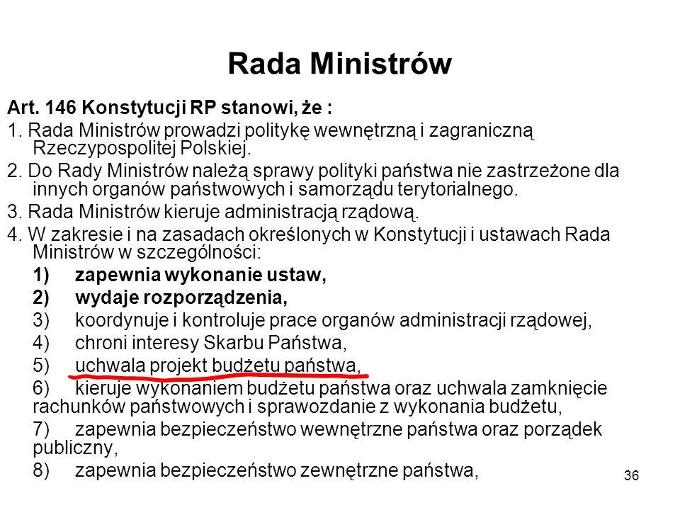 36 Rada Ministrów Art. 146 Konstytucji RP stanowi, że : 1. Rada Ministrów prowadzi politykę wewnętrzną i zagraniczną Rzeczypospolitej Polskiej. 2. Do