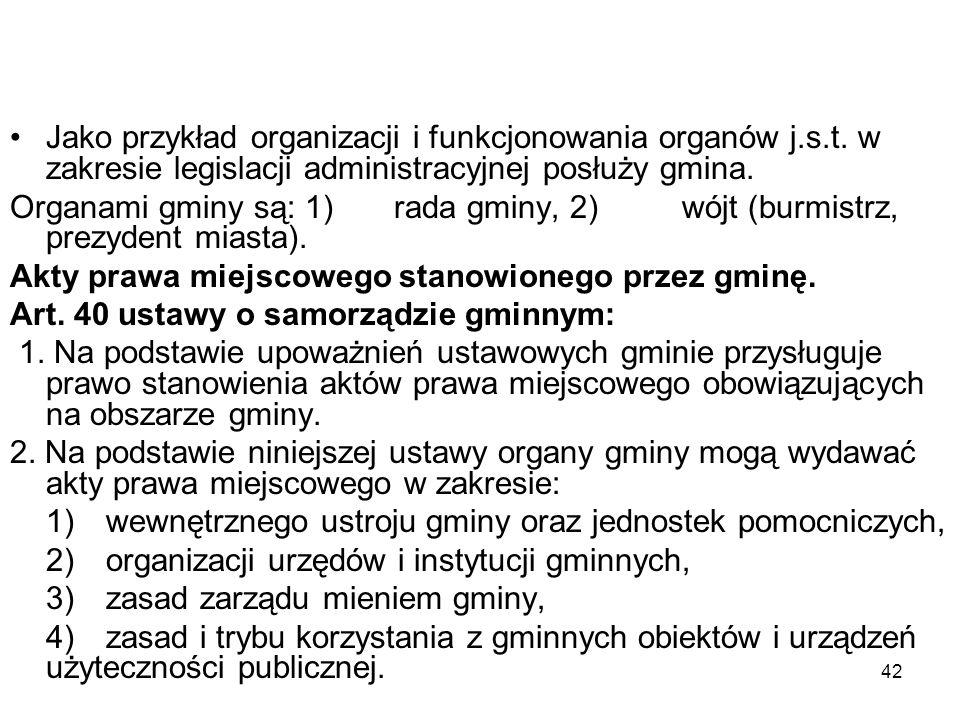42 Jako przykład organizacji i funkcjonowania organów j.s.t. w zakresie legislacji administracyjnej posłuży gmina. Organami gminy są: 1)rada gminy, 2)