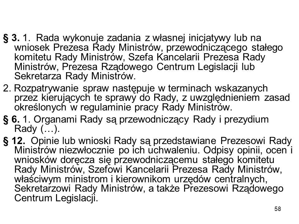 58 § 3. 1. Rada wykonuje zadania z własnej inicjatywy lub na wniosek Prezesa Rady Ministrów, przewodniczącego stałego komitetu Rady Ministrów, Szefa K