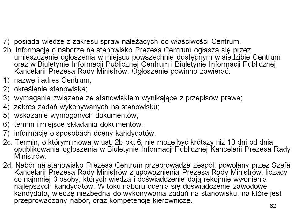 62 7)posiada wiedzę z zakresu spraw należących do właściwości Centrum. 2b. Informację o naborze na stanowisko Prezesa Centrum ogłasza się przez umiesz