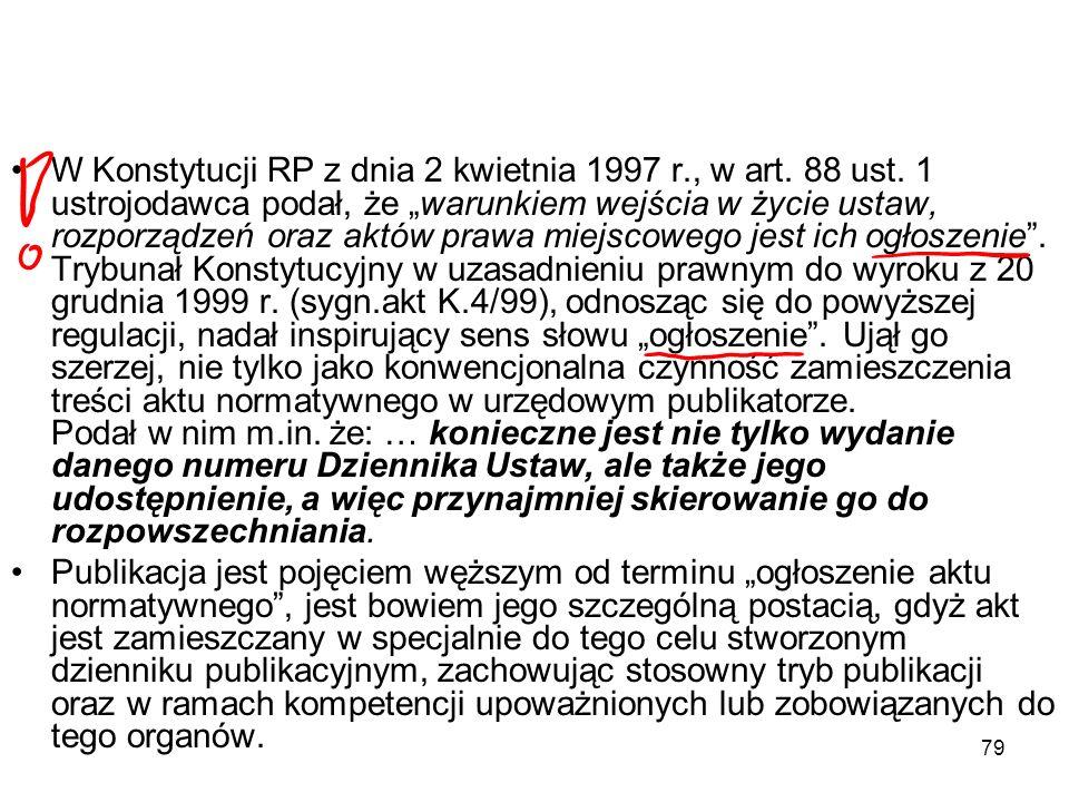 79 W Konstytucji RP z dnia 2 kwietnia 1997 r., w art. 88 ust. 1 ustrojodawca podał, że warunkiem wejścia w życie ustaw, rozporządzeń oraz aktów prawa