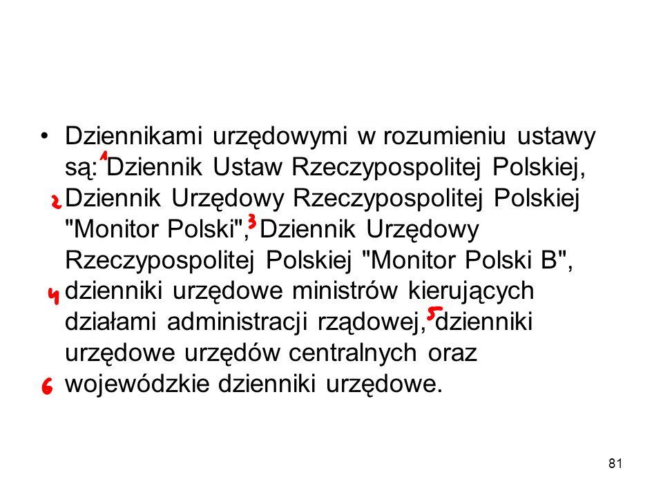 81 Dziennikami urzędowymi w rozumieniu ustawy są: Dziennik Ustaw Rzeczypospolitej Polskiej, Dziennik Urzędowy Rzeczypospolitej Polskiej
