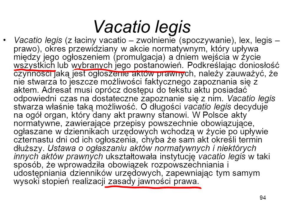 94 Vacatio legis Vacatio legis (z łaciny vacatio – zwolnienie (spoczywanie), lex, legis – prawo), okres przewidziany w akcie normatywnym, który upływa