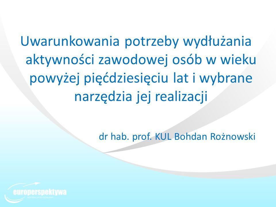 Uwarunkowania potrzeby wydłużania aktywności zawodowej osób w wieku powyżej pięćdziesięciu lat i wybrane narzędzia jej realizacji dr hab. prof. KUL Bo