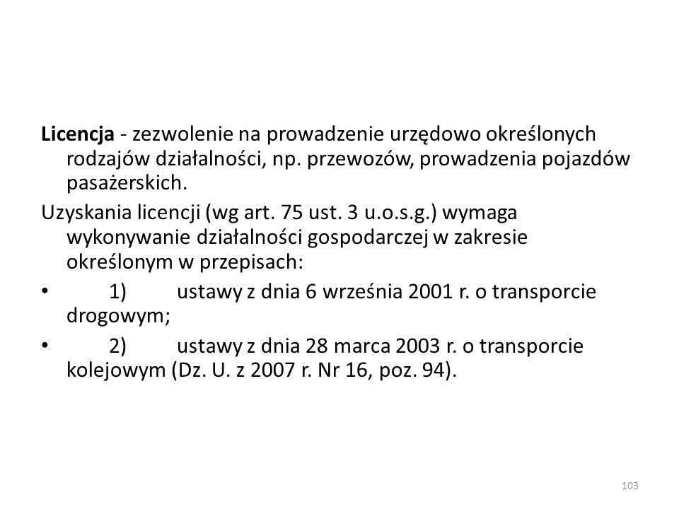 103 Licencja - zezwolenie na prowadzenie urzędowo określonych rodzajów działalności, np. przewozów, prowadzenia pojazdów pasażerskich. Uzyskania licen