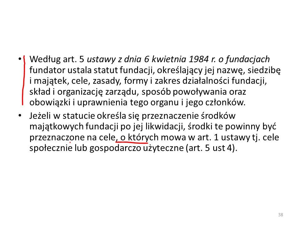 38 Według art. 5 ustawy z dnia 6 kwietnia 1984 r. o fundacjach fundator ustala statut fundacji, określający jej nazwę, siedzibę i majątek, cele, zasad