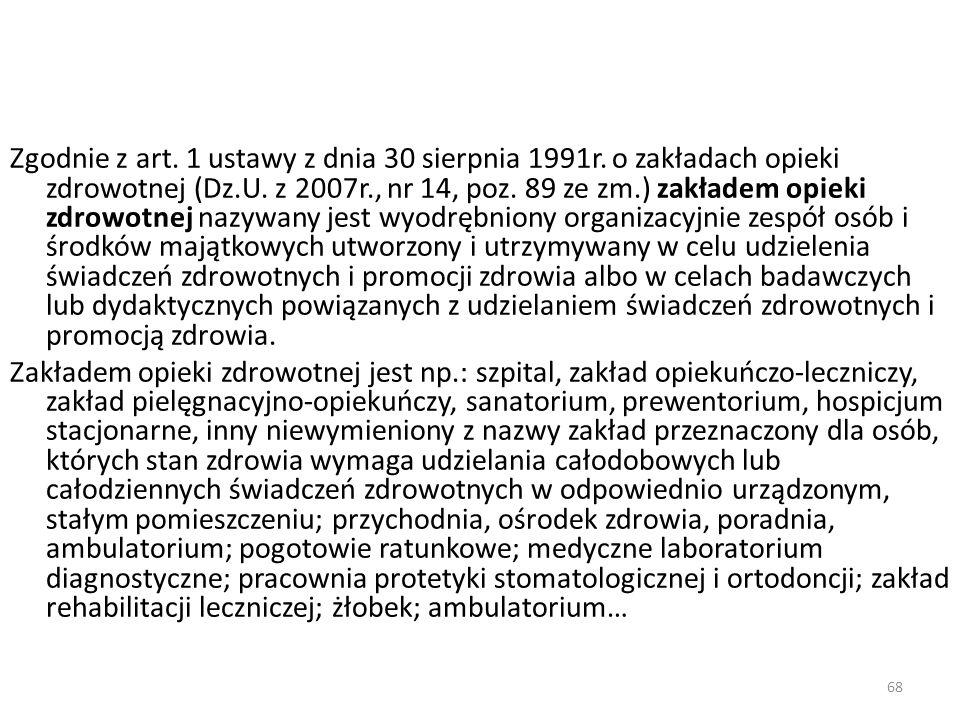 68 Zgodnie z art. 1 ustawy z dnia 30 sierpnia 1991r. o zakładach opieki zdrowotnej (Dz.U. z 2007r., nr 14, poz. 89 ze zm.) zakładem opieki zdrowotnej
