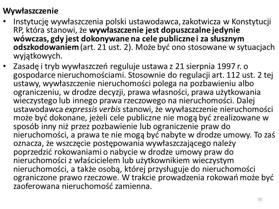 95 Wywłaszczenie Instytucję wywłaszczenia polski ustawodawca, zakotwicza w Konstytucji RP, która stanowi, że wywłaszczenie jest dopuszczalne jedynie w