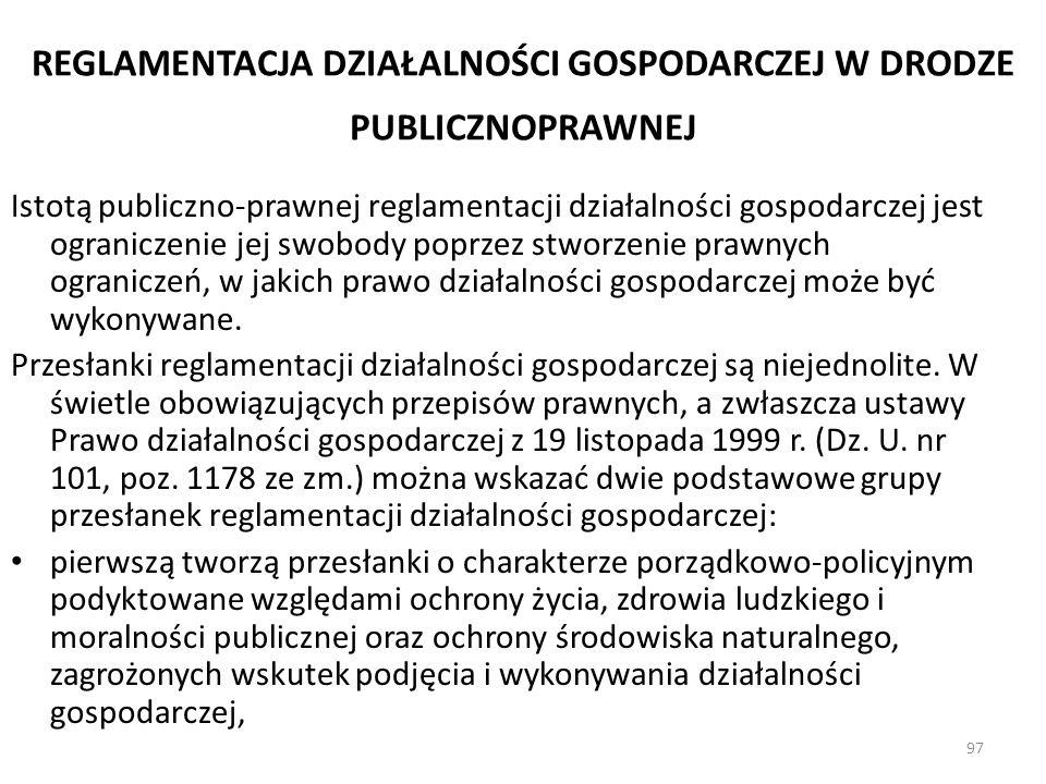97 REGLAMENTACJA DZIAŁALNOŚCI GOSPODARCZEJ W DRODZE PUBLICZNOPRAWNEJ Istotą publiczno-prawnej reglamentacji działalności gospodarczej jest ograniczeni