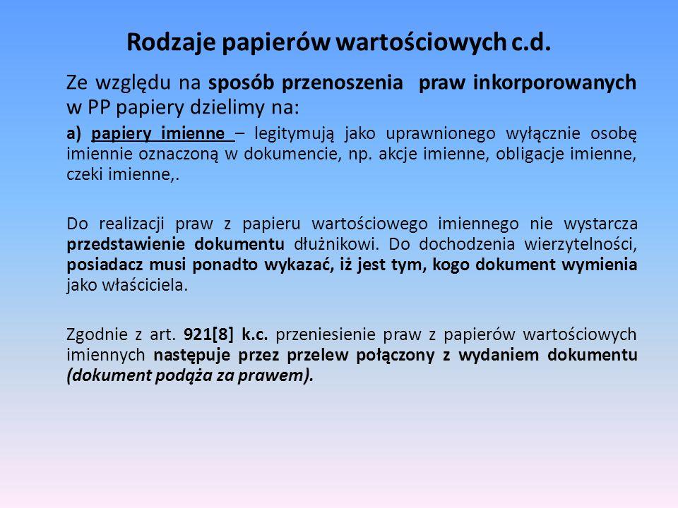 Rodzaje papierów wartościowych c.d. Ze względu na sposób przenoszenia praw inkorporowanych w PP papiery dzielimy na: a) papiery imienne – legitymują j