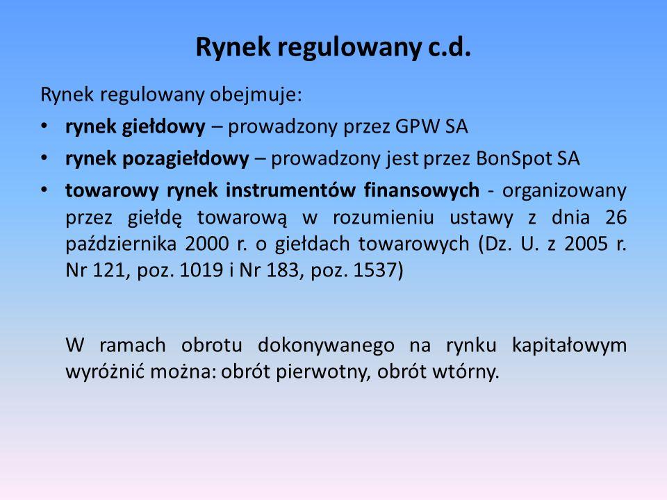Rynek regulowany c.d. Rynek regulowany obejmuje: rynek giełdowy – prowadzony przez GPW SA rynek pozagiełdowy – prowadzony jest przez BonSpot SA towaro