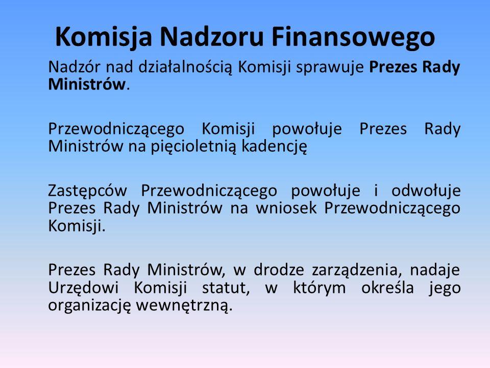 Komisja Nadzoru Finansowego Nadzór nad działalnością Komisji sprawuje Prezes Rady Ministrów. Przewodniczącego Komisji powołuje Prezes Rady Ministrów n