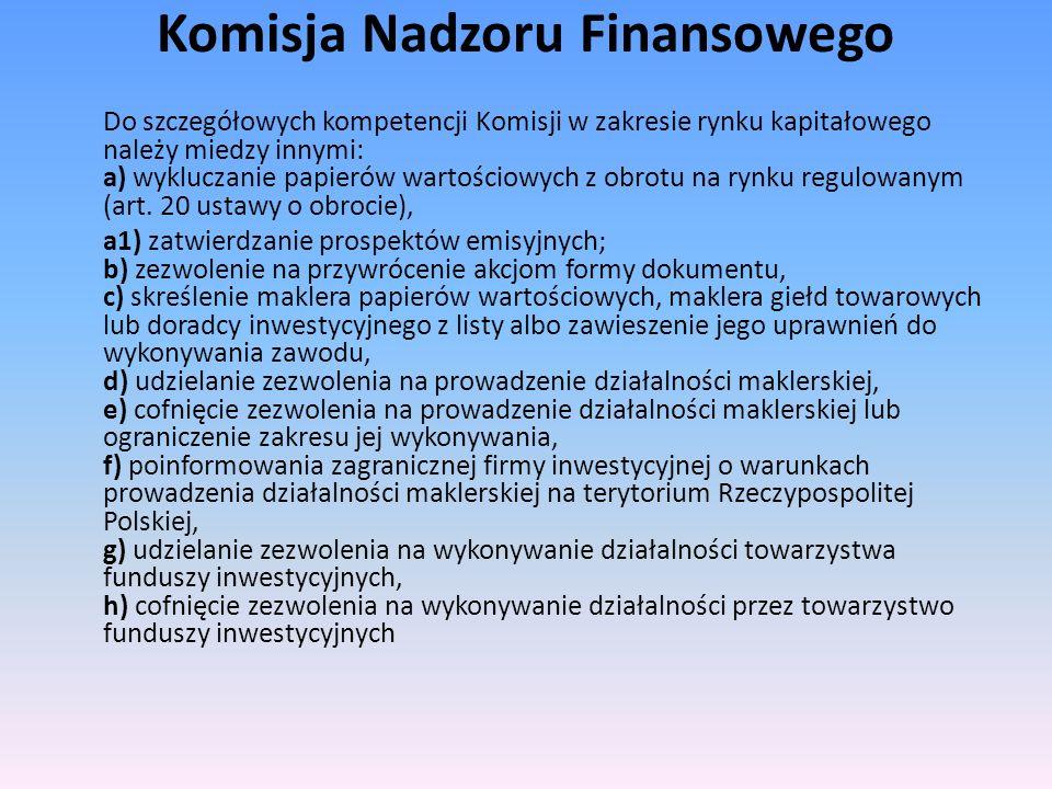 Komisja Nadzoru Finansowego Do szczegółowych kompetencji Komisji w zakresie rynku kapitałowego należy miedzy innymi: a) wykluczanie papierów wartościo
