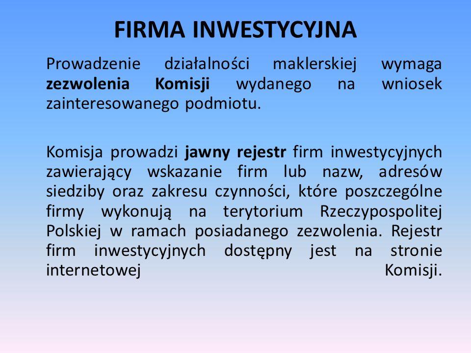 FIRMA INWESTYCYJNA Prowadzenie działalności maklerskiej wymaga zezwolenia Komisji wydanego na wniosek zainteresowanego podmiotu. Komisja prowadzi jawn