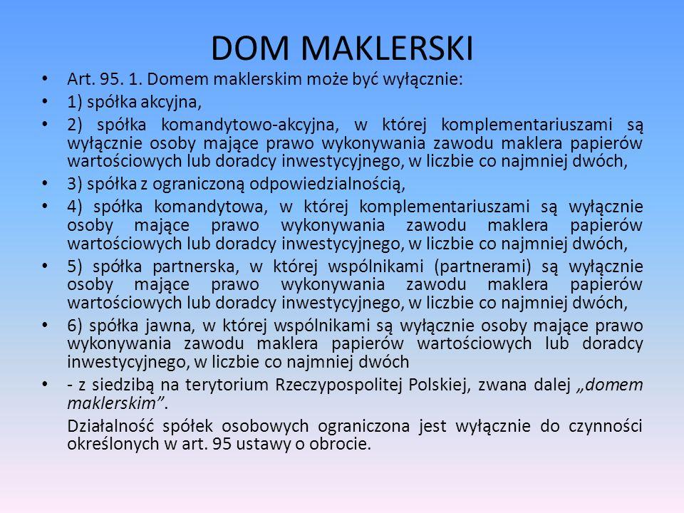DOM MAKLERSKI Art. 95. 1. Domem maklerskim może być wyłącznie: 1) spółka akcyjna, 2) spółka komandytowo-akcyjna, w której komplementariuszami są wyłąc