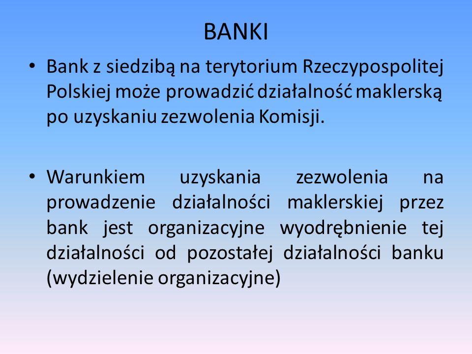 BANKI Bank z siedzibą na terytorium Rzeczypospolitej Polskiej może prowadzić działalność maklerską po uzyskaniu zezwolenia Komisji. Warunkiem uzyskani