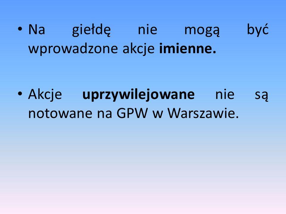 Na giełdę nie mogą być wprowadzone akcje imienne. Akcje uprzywilejowane nie są notowane na GPW w Warszawie.