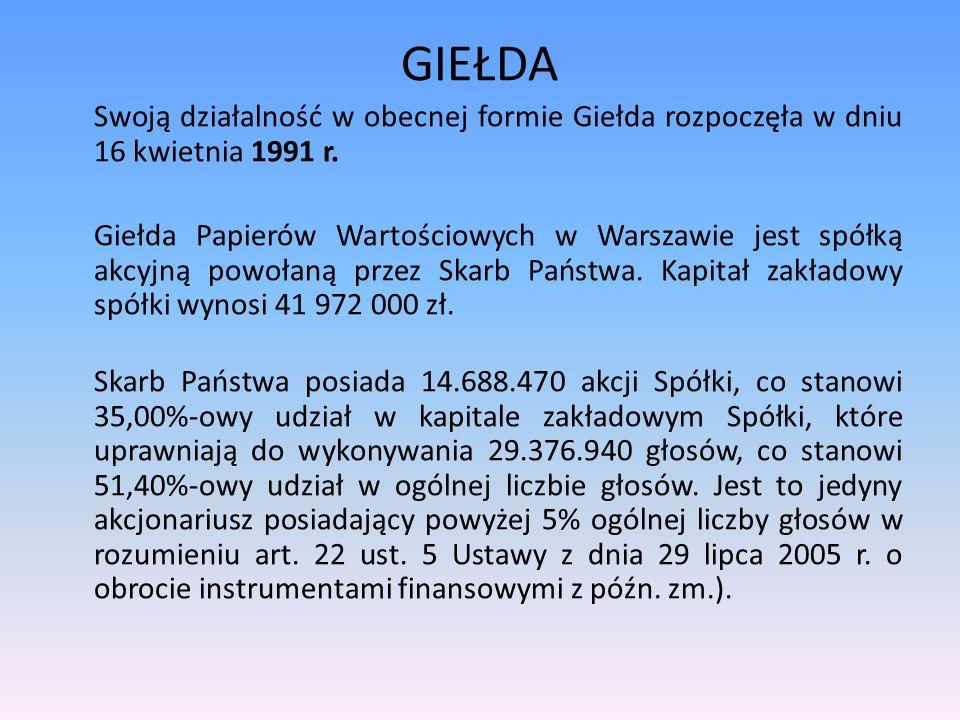 GIEŁDA Swoją działalność w obecnej formie Giełda rozpoczęła w dniu 16 kwietnia 1991 r. Giełda Papierów Wartościowych w Warszawie jest spółką akcyjną p