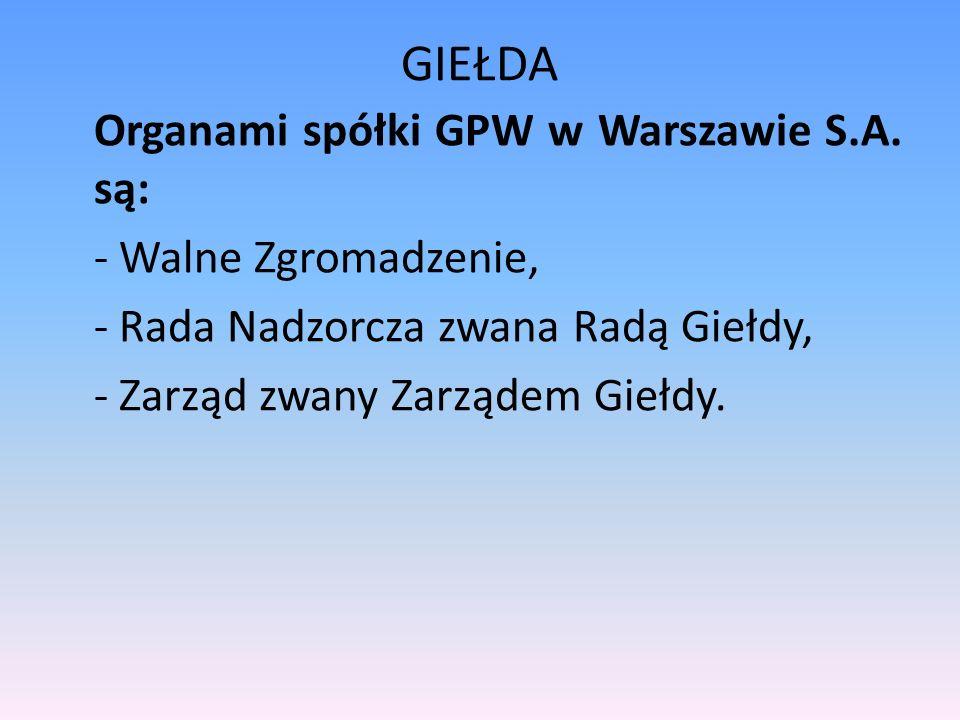 GIEŁDA Organami spółki GPW w Warszawie S.A. są: - Walne Zgromadzenie, - Rada Nadzorcza zwana Radą Giełdy, - Zarząd zwany Zarządem Giełdy.
