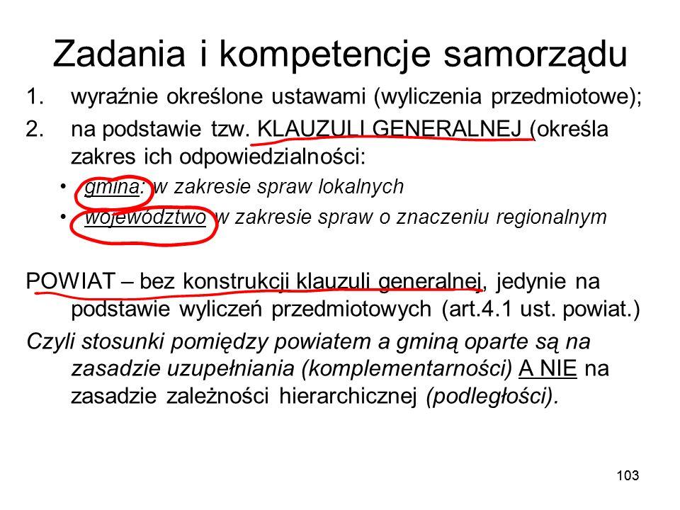103 Zadania i kompetencje samorządu 1.wyraźnie określone ustawami (wyliczenia przedmiotowe); 2.na podstawie tzw. KLAUZULI GENERALNEJ (określa zakres i