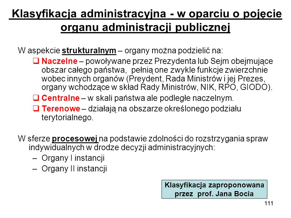 111 Klasyfikacja administracyjna - w oparciu o pojęcie organu administracji publicznej W aspekcie strukturalnym – organy można podzielić na: Naczelne