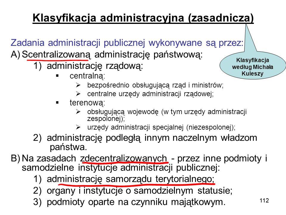 112 Klasyfikacja administracyjna (zasadnicza) Zadania administracji publicznej wykonywane są przez: A)Scentralizowaną administrację państwową: 1) admi