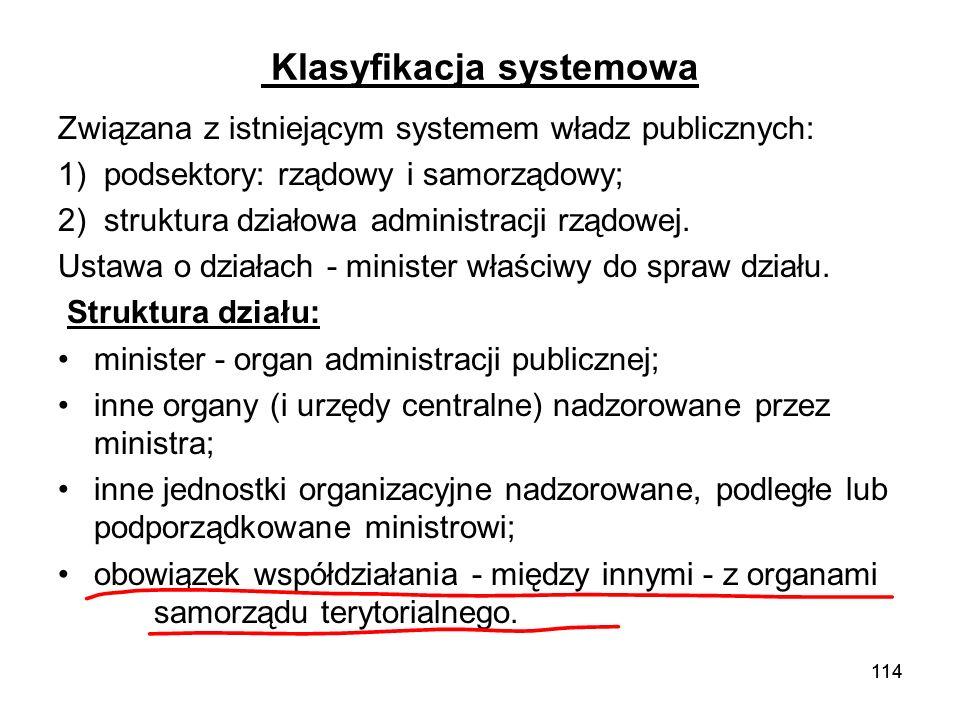 114 Klasyfikacja systemowa Związana z istniejącym systemem władz publicznych: 1) podsektory: rządowy i samorządowy; 2) struktura działowa administracj