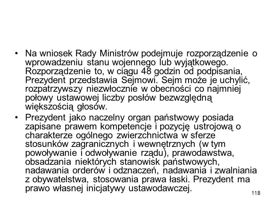 118 Na wniosek Rady Ministrów podejmuje rozporządzenie o wprowadzeniu stanu wojennego lub wyjątkowego. Rozporządzenie to, w ciągu 48 godzin od podpisa