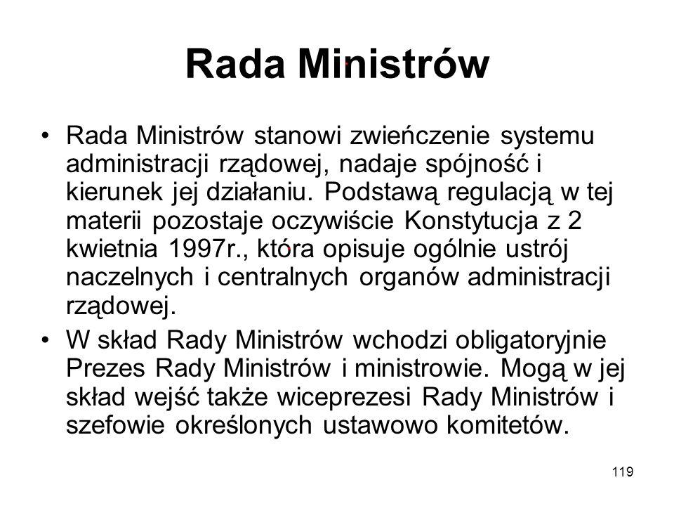 119 Rada Ministrów Rada Ministrów stanowi zwieńczenie systemu administracji rządowej, nadaje spójność i kierunek jej działaniu. Podstawą regulacją w t