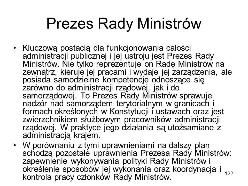 122 Prezes Rady Ministrów Kluczową postacią dla funkcjonowania całości administracji publicznej i jej ustroju jest Prezes Rady Ministrów. Nie tylko re