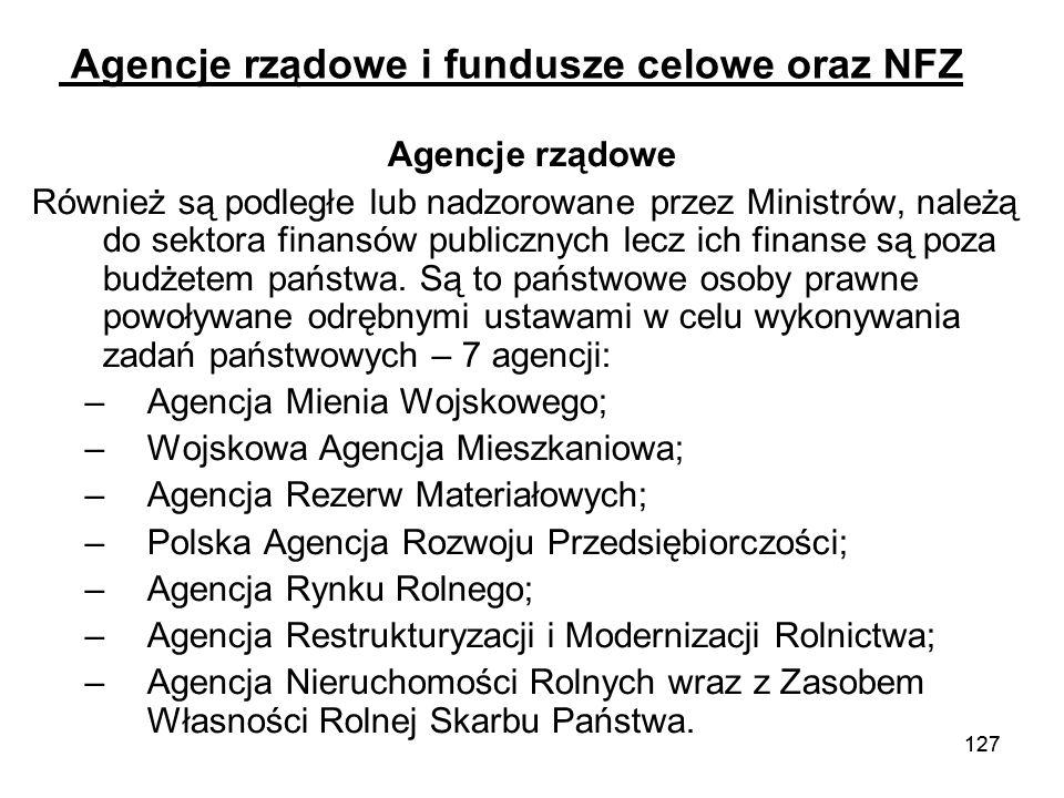 127 Agencje rządowe i fundusze celowe oraz NFZ Agencje rządowe Również są podległe lub nadzorowane przez Ministrów, należą do sektora finansów publicz