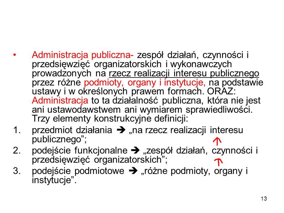 13 Administracja publiczna- zespół działań, czynności i przedsięwzięć organizatorskich i wykonawczych prowadzonych na rzecz realizacji interesu public
