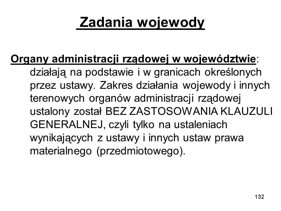132 Zadania wojewody Organy administracji rządowej w województwie: działają na podstawie i w granicach określonych przez ustawy. Zakres działania woje