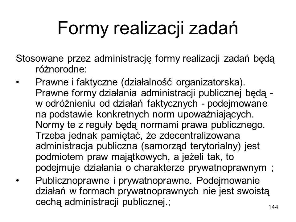 144 Formy realizacji zadań Stosowane przez administrację formy realizacji zadań będą różnorodne: Prawne i faktyczne (działalność organizatorska). Praw