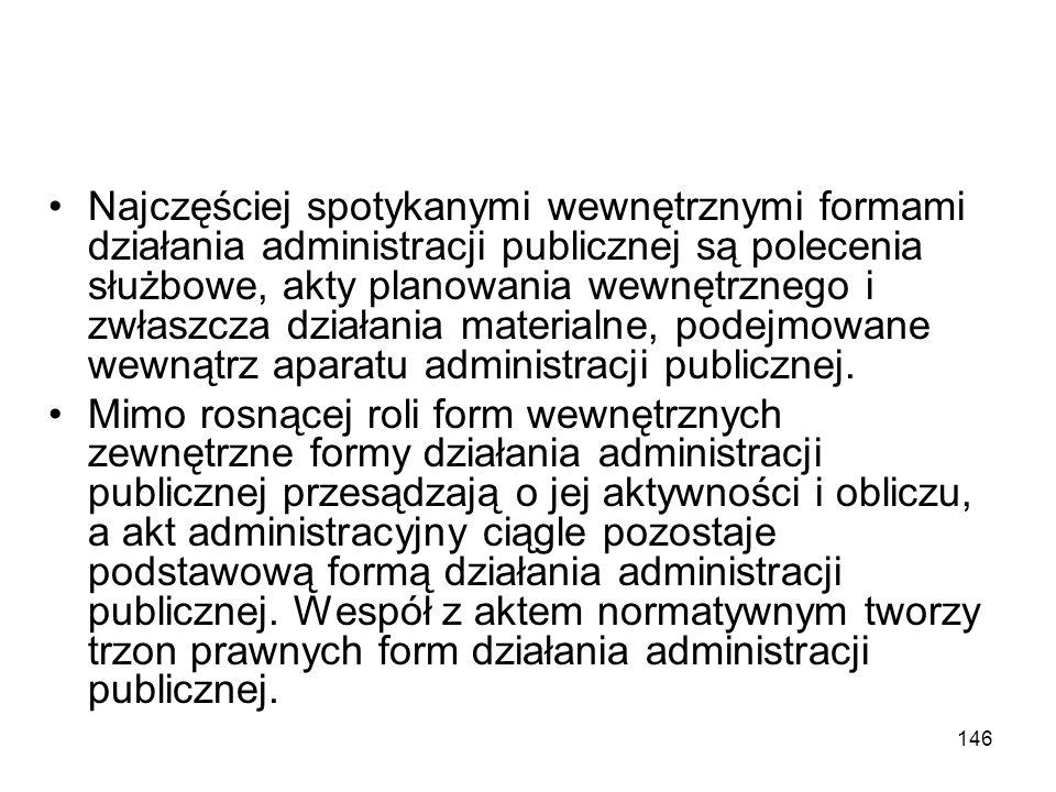 146 Najczęściej spotykanymi wewnętrznymi formami działania administracji publicznej są polecenia służbowe, akty planowania wewnętrznego i zwłaszcza dz