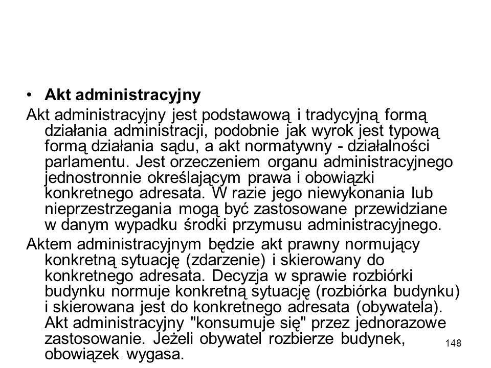 148 Akt administracyjny Akt administracyjny jest podstawową i tradycyjną formą działania administracji, podobnie jak wyrok jest typową formą działania