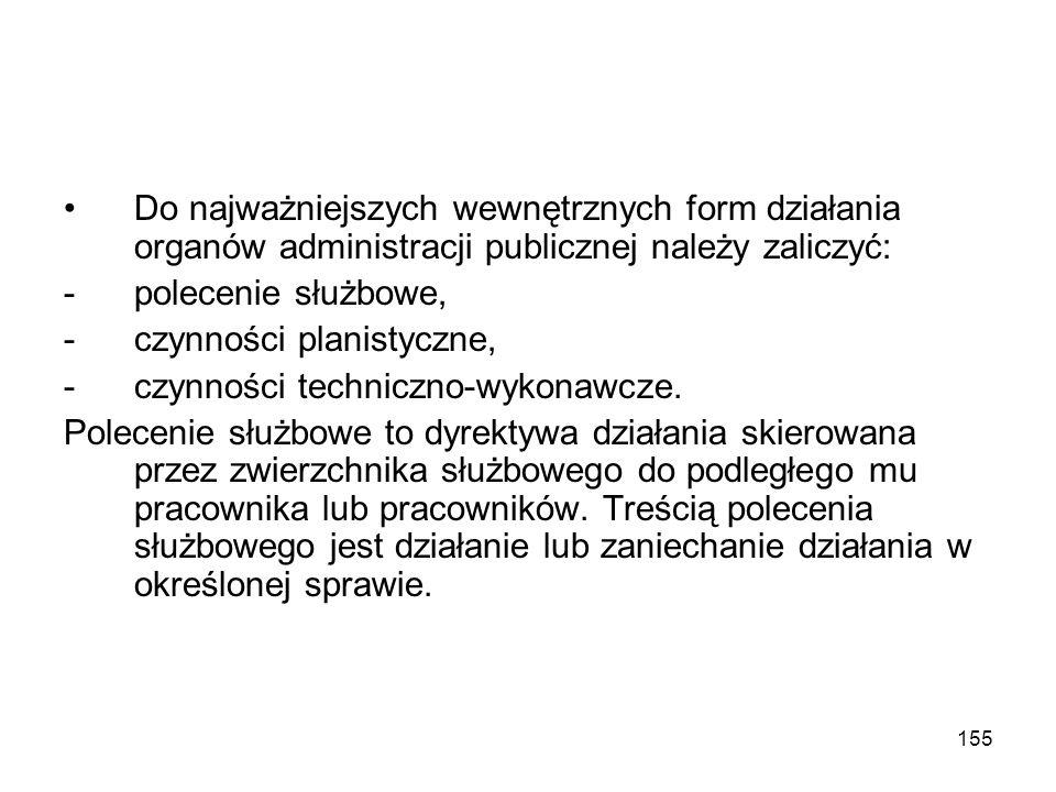 155 Do najważniejszych wewnętrznych form działania organów administracji publicznej należy zaliczyć: -polecenie służbowe, -czynności planistyczne, -cz