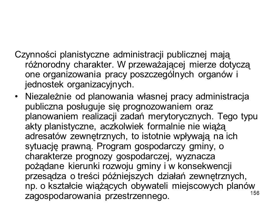 156 Czynności planistyczne administracji publicznej mają różnorodny charakter. W przeważającej mierze dotyczą one organizowania pracy poszczególnych o