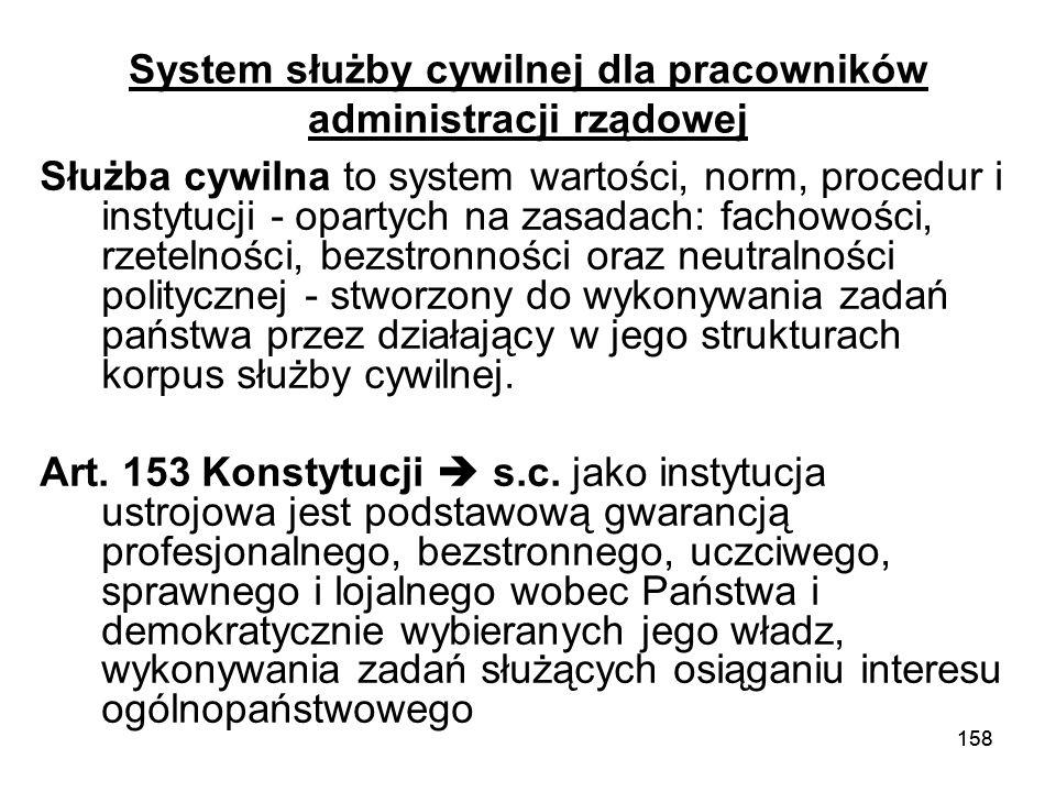 158 System służby cywilnej dla pracowników administracji rządowej Służba cywilna to system wartości, norm, procedur i instytucji - opartych na zasadac