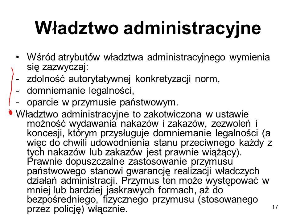 17 Władztwo administracyjne Wśród atrybutów władztwa administracyjnego wymienia się zazwyczaj: -zdolność autorytatywnej konkretyzacji norm, -domnieman