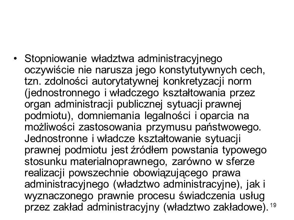 19 Stopniowanie władztwa administracyjnego oczywiście nie narusza jego konstytutywnych cech, tzn. zdolności autorytatywnej konkretyzacji norm (jednost